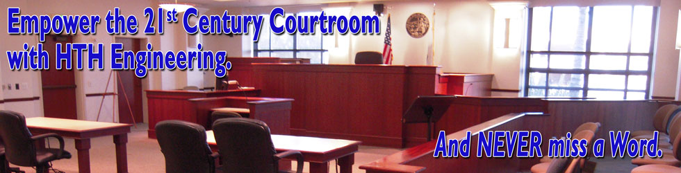 Banner image of Courtroom with words - Empower the 21st Century Courtroom with HTH Engineering and never miss a word.
